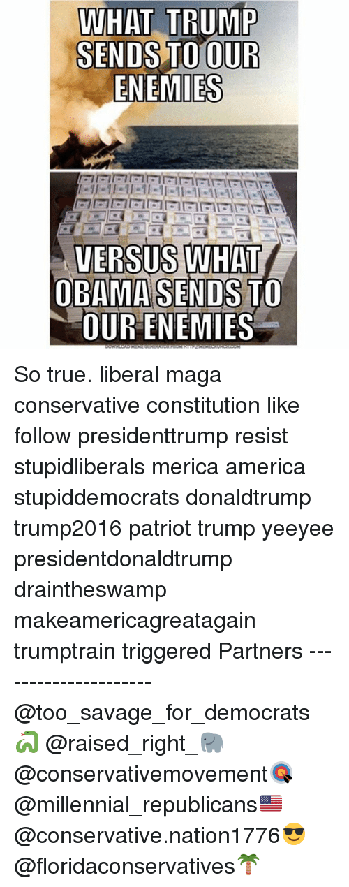 America, Memes, and Obama: WHAT TRUMP  SENDS TO OUR  ENEMIES  VERSUS WHAT  OBAMA SENDS TO  OUR ENEMIES So true. liberal maga conservative constitution like follow presidenttrump resist stupidliberals merica america stupiddemocrats donaldtrump trump2016 patriot trump yeeyee presidentdonaldtrump draintheswamp makeamericagreatagain trumptrain triggered Partners --------------------- @too_savage_for_democrats🐍 @raised_right_🐘 @conservativemovement🎯 @millennial_republicans🇺🇸 @conservative.nation1776😎 @floridaconservatives🌴