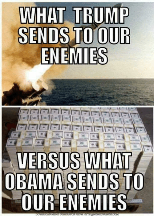 Memes, Obama, and Trump: WHAT TRUMP  SENDS TO OUR  ENEMIES  VERSUS WHAT  OBAMA SENDS TO  OUR ENEMIES