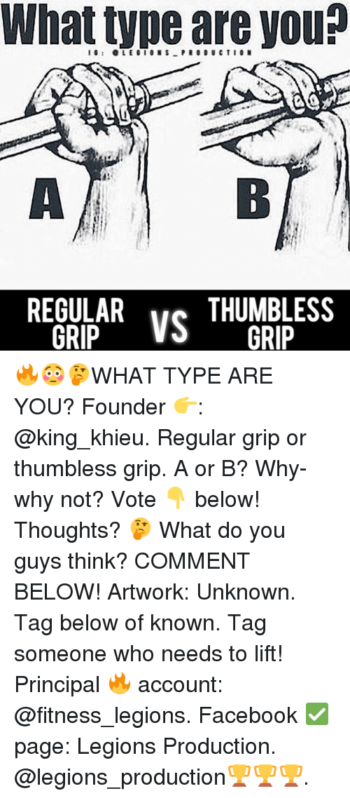 Facebook, Memes, and Principal: What type are you?  IG:  LE G IONS PR O DU CTIO N  REGULAR  THUMBLESS  S GRIP 🔥😳🤔WHAT TYPE ARE YOU? Founder 👉: @king_khieu. Regular grip or thumbless grip. A or B? Why-why not? Vote 👇 below! Thoughts? 🤔 What do you guys think? COMMENT BELOW! Artwork: Unknown. Tag below of known. Tag someone who needs to lift! Principal 🔥 account: @fitness_legions. Facebook ✅ page: Legions Production. @legions_production🏆🏆🏆.