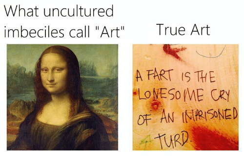 """True, Classical Art, and Art: What uncultured  imbeciles call """"Art""""  True Art  A FART IS THE  URD"""
