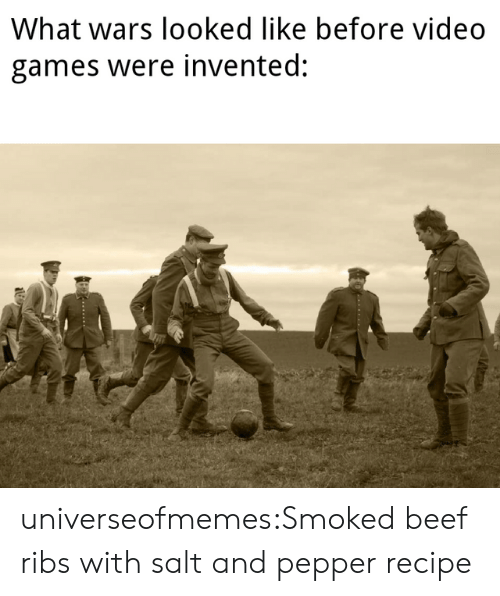 Beef, Tumblr, and Video Games: What wars looked like before video  games were invented:  TA  - .. universeofmemes:Smoked beef ribs with salt and pepperrecipe
