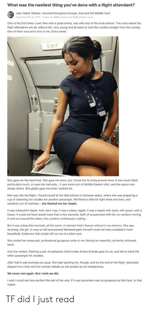 Ariana Grande, Beautiful, and Fail: What was the nastiest thing you've done with a flight attendant?  Jean-Marie Valheur, traveled throughout Europe, Asia and the Middle-East  Answered Sep 16, 2019  Author has 350 answers and 6.5m answer views  One of the first times I ever flew with a great airline, was with one of the Arab airlines. The ones where the  flight attendants are all, without fail, very young and all seem to look like models straight from the runway.  One of them was extra nice to me. Extra sweet  EXIT  She gave me the best food. She gave me extra, too. I'd ask her to bring around more of one meal I liked  particularly much, in case she had exta... it was some sort of Middle Eastern dish, and the sauce was  simply divine. She gladly gave me what I wished for.  Mid-way into the flight, I found myself at the little kitchen in between aisles, where she was preparing a  cup of steaming hot noodles for another passenger. We flirted a little bit right there and then, and  suddenly out of nowhere... she flashed me her nipple.  It was a beautiful nipple. And, dare I say, it was a classy nipple. It was a nipple with style, with grace, with a  future. It could not have lasted more than a few seconds, both of us paranoid with her co-workers moving  in and out around the aisles, the curtains continiously rustling...  But it was a beautiful moment, all the same. A moment that's forever etched in my memory. She was  stunning, the girl. A nose so tall and pointed Michaelangelo himself could not have sculpted it more  beautifully. Eyebrows that simply left me me in a silent awe.  She smiled her measured, professional gorgeous smile at me. Baring her beautiful, perfectly whitened  teeth  And she winked, flashing a pair of eyelashes that'd make Ariana Grande gasp for air, and left to hand the  other passenger his noodles.  After that it was business as usual. She kept spoiling me, though, and by the end of the flight, discreetly  slipped me a note with her contact detail