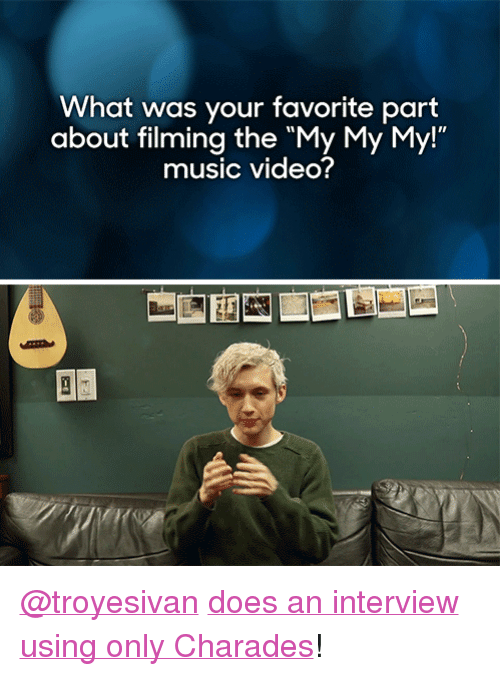 """troyesivan: What was your favorite part  about filming the """"My My My!""""  music video? <p><a href=""""http://troyesivan.tumblr.com/"""" target=""""_blank"""">@troyesivan</a> <a href=""""https://www.youtube.com/watch?v=80FSpCADgfo"""" target=""""_blank"""">does an interview using only Charades</a>!</p>"""