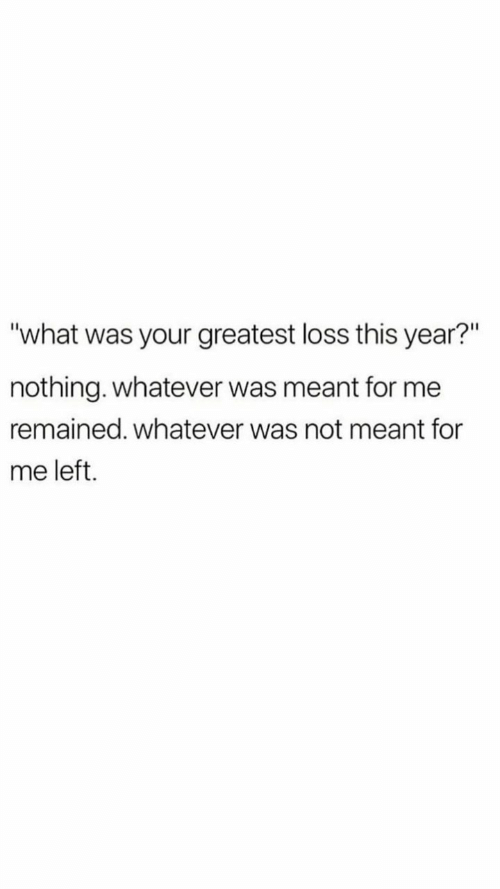 "What, For, and This: ""what was your greatest loss this year?""  nothing. whatever was meant for me  remained. whatever was not meant for  me left."