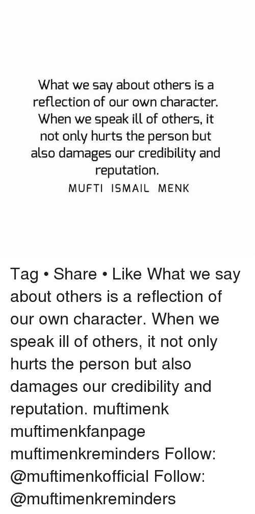 Memes, 🤖, and Damages: What we say about others is a  reflection of our own character.  When we speak ill of others, it  not only hurts the person but  also damages our credibility and  reputation.  MUFTI ISMAIL MENK Tag • Share • Like What we say about others is a reflection of our own character. When we speak ill of others, it not only hurts the person but also damages our credibility and reputation. muftimenk muftimenkfanpage muftimenkreminders Follow: @muftimenkofficial Follow: @muftimenkreminders