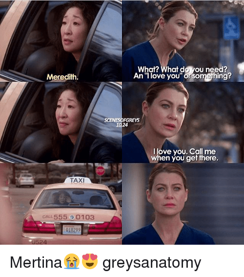 "Love, Memes, and I Love You: What? What do you need?  An ""I love you"" or something?  Meredith.  SCENESOFGREYS  10,24  I love you. Call me  when you get there.  TAXI  CALL 555 0103  0524 Mertina😭😍 greysanatomy"