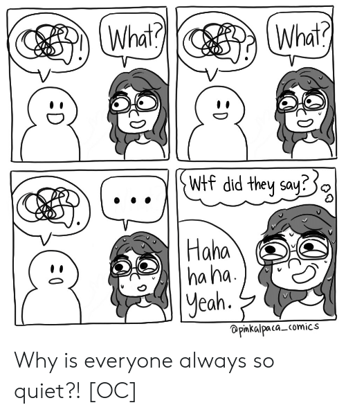 Wtf, Yeah, and Quiet: What?  What?  Wtf did they say:  Haha  ha ha  yeah.  Opinkalpaca comics  :D Why is everyone always so quiet?! [OC]