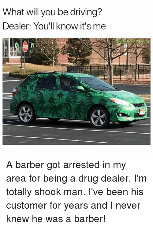 Barber, Driving, and Drug Dealer: What will you be driving?  Dealer: You'll know it's me A barber got arrested in my area for being a drug dealer, I'm totally shook man. I've been his customer for years and I never knew he was a barber!