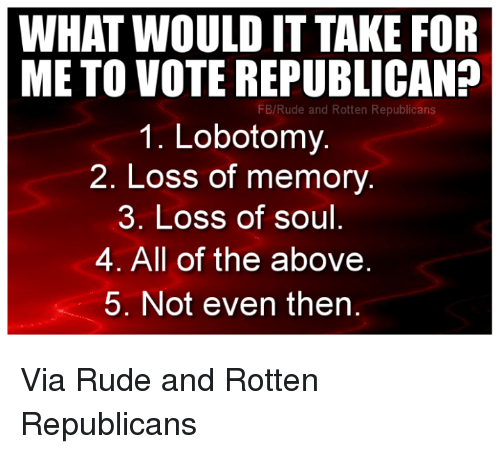 Voting Republican: WHAT WOULD IT TAKE FOR  METO VOTE REPUBLICAN?  FB/Rude and Rotten Republicans  1. Lobotomy.  2. Loss of memory  3. Loss of soul  4. All of the above  5. Not even then Via Rude and Rotten Republicans