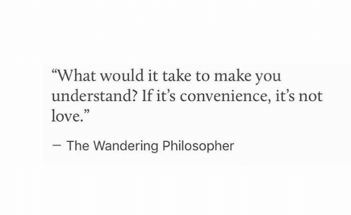 """philosopher: """"What would it take to make you  understand? If it's convenience, it's not  love.""""  03  The Wandering Philosopher"""