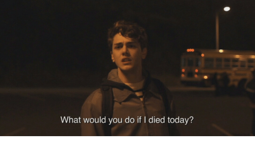 Today, You, and What: What would you do if I died today?