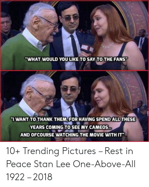 Stan, Stan Lee, and Movie: WHAT WOULD YOU LIKE TO SAY TO THE FANS  I WANT TO THANK THEM, FOR HAVING SPEND ALLTHESE  YEARS COMING TO SEE MY CAMEOS  AND OFCOURSE WATCHING THE MOVIE WITH IT 10+ Trending Pictures – Rest in Peace Stan Lee One-Above-All 1922 – 2018