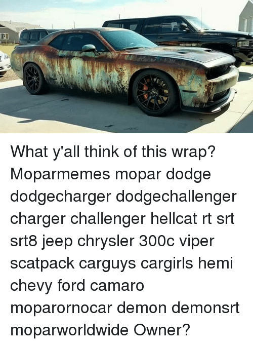 Memes, Camaro, and Chevy: What y'all think of this wrap? Moparmemes mopar dodge dodgecharger dodgechallenger charger challenger hellcat rt srt srt8 jeep chrysler 300c viper scatpack carguys cargirls hemi chevy ford camaro moparornocar demon demonsrt moparworldwide Owner?