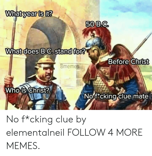 what year is it: What year is it?  50 B.C  What does B.C. stand for?  Before Christ  8memes  Who is Christ?  No f cking clue mate No f*cking clue by elementalneil FOLLOW 4 MORE MEMES.