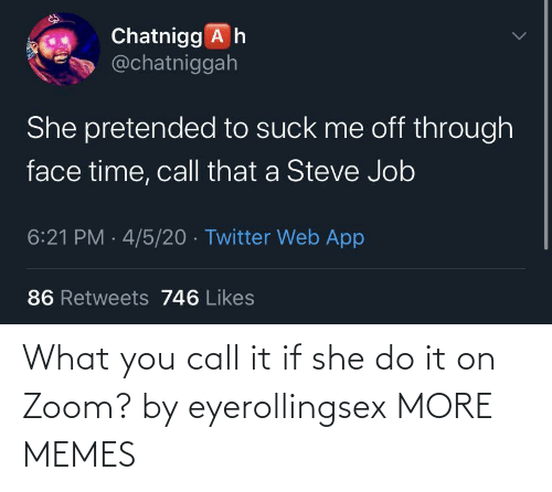 What You: What you call it if she do it on Zoom? by eyerollingsex MORE MEMES
