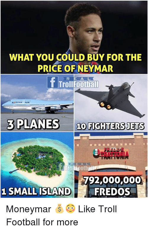 Football, Memes, and Troll: WHAT YOU COULD BUY FOR THE  PRICE OFNEYMAR  T Trollfootball  3 PLANES 10 FIGHTERS JETS  TRATTORIA  792,000,000  FREDOS  1 SMALL ISLAND Moneymar 💰😳  Like Troll Football for more