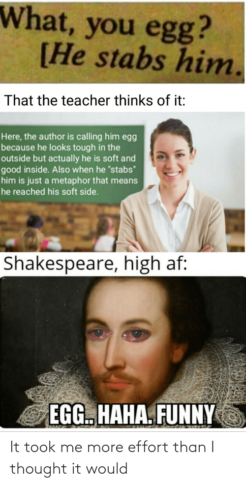 "When He: What, you egg?  [He stabs him.  That the teacher thinks of it:  Here, the author is calling him egg  because he looks tough in the  outside but actually he is soft and  good inside. Also when he ""stabs""  him is just a metaphor that means  he reached his soft side.  Shakespeare, high af:  EGG. HAHA. FUNNY It took me more effort than I thought it would"