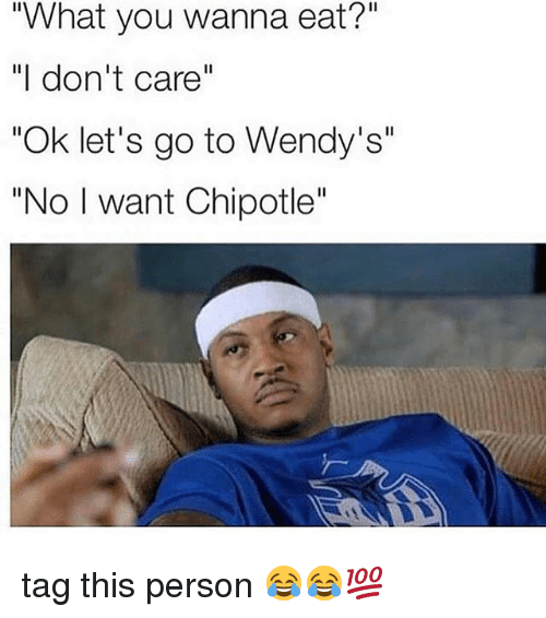 "Chipotle, Memes, and Wendys: ""What you wanna eat?""  ""I don't care  ""Ok let's go to Wendy's""  ""No I want Chipotle'' tag this person 😂😂💯"