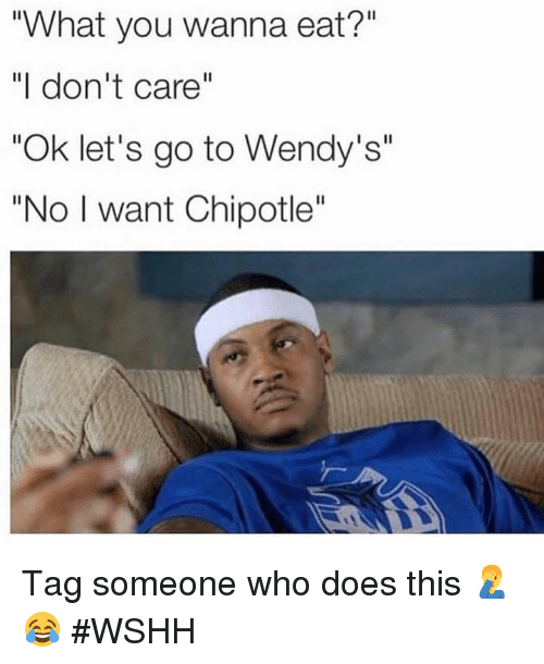 "Chipotle, Wendys, and Wshh: ""What you wanna eat?""  ""I don't care""  ""Ok let's go to Wendy's""  ""No I want Chipotle'' Tag someone who does this 🤦‍♂️😂 #WSHH"