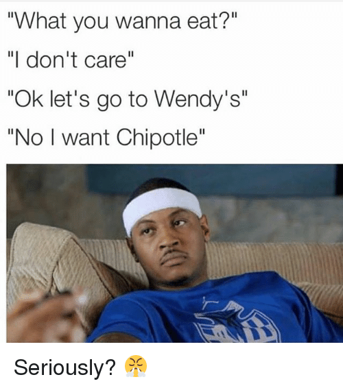 "Chipotle, Funny, and Wendys: ""What you wanna eat?""  ""I don't care""  ""Ok let's go to Wendy's""  ""No I want Chipotle"" Seriously? 😤"
