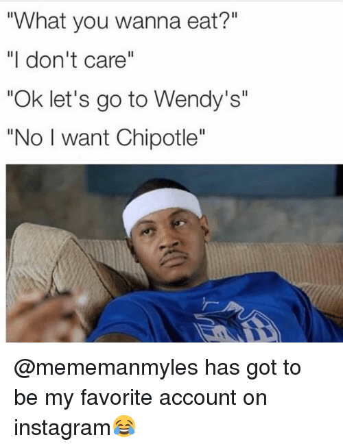 "Chipotle, Instagram, and Memes: What you wanna eat?""  ""I don't care""  ""Ok let's go to Wendy's""  ""No I want Chipotle"" @mememanmyles has got to be my favorite account on instagram😂"