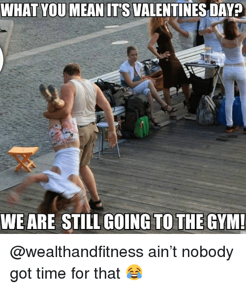 Gym, Valentine's Day, and Time: WHAT YOUMEAN ITS VALENTINES DAY?  WEARE STILL GOING TO THE GYM @wealthandfitness ain't nobody got time for that 😂