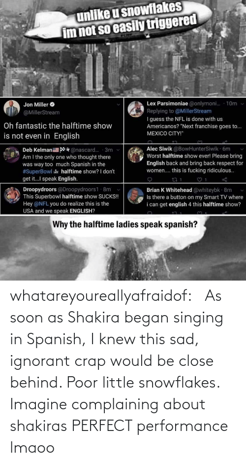 Performance: whatareyoureallyafraidof:    As soon as Shakira began singing in Spanish, I knew this sad, ignorant crap would be close behind. Poor little snowflakes.   Imagine complaining about shakiras PERFECT performance lmaoo