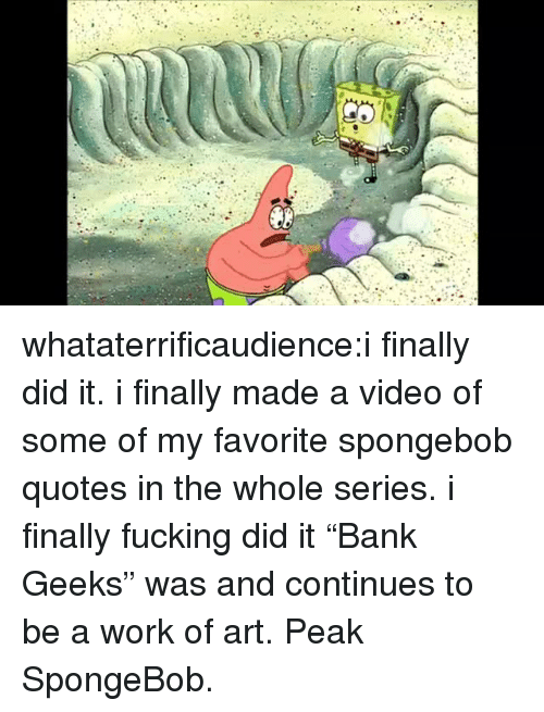 "Fucking, SpongeBob, and Tumblr: whataterrificaudience:i finally did it. i finally made a video of some of my favorite spongebob quotes in the whole series. i finally fucking did it  ""Bank Geeks"" was and continues to be a work of art. Peak SpongeBob."