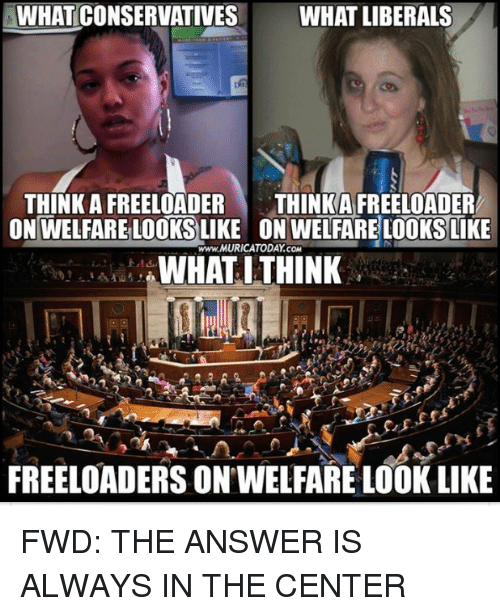 forwardsfromgrandma: WHATCONSERVATIVES WHAT LIBERALS  THINK A FREELOADER  THINKA FREELOADER  ON WELFARE LOOKS LIKE ON WELFARE LOOKS LIKE  www.MURICATODAY.coM  WHAT ITHINK  4  FREELOADERS ON WELFARE LOOK LIKE FWD: THE ANSWER IS ALWAYS IN THE CENTER