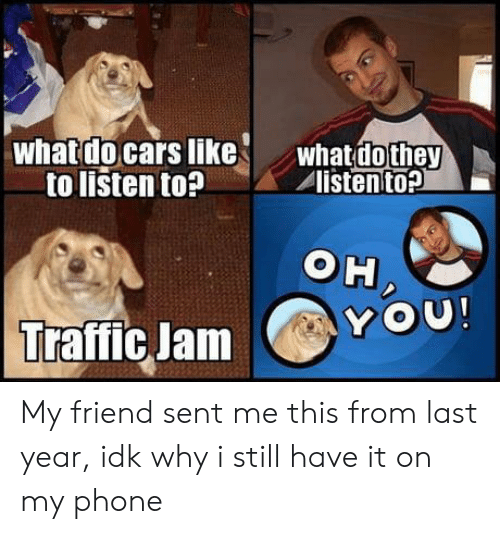 Cars, Phone, and Traffic: whatdo cars like  to listen to?  whatdothey  listento?  OH  OU!  Y  Traffic Jam My friend sent me this from last year, idk why i still have it on my phone