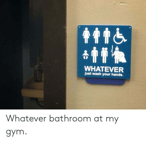 Gym: Whatever bathroom at my gym.