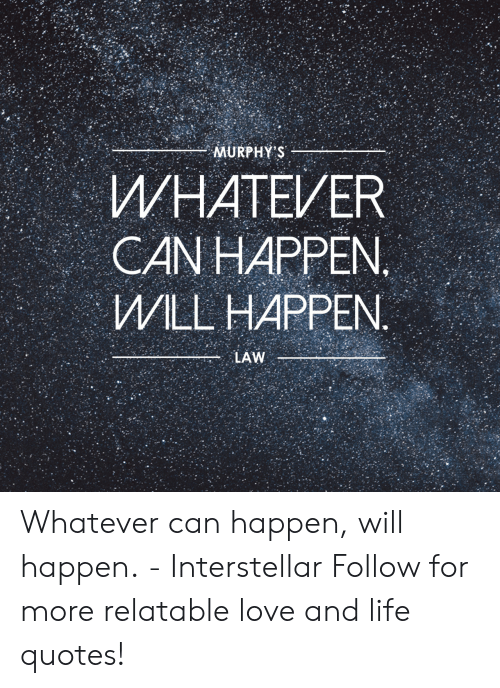 Interstellar: WHATEVER  CAN HAPPEN  WILL HAPPEN Whatever can happen, will happen.  - Interstellar   Follow for more relatable love and life quotes!