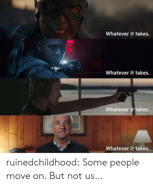 Target, Tumblr, and Blog: Whatever it takes.  Whatever it takes.  Whatever it takes.  Whatever it takes. ruinedchildhood:   Some people move on. But not us…