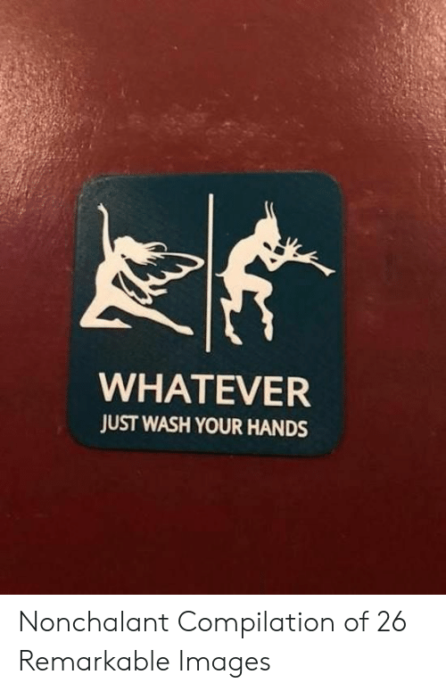 Images, Just, and Whatever: WHATEVER  JUST WASH YOUR HANDS Nonchalant Compilation of 26 Remarkable Images