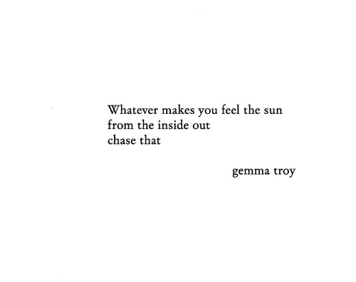 inside out: Whatever makes you feel the sun  from the inside out  chase that  gemma troy