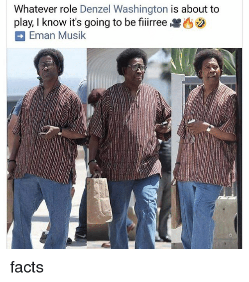Denzel Washington, Facts, and Memes: Whatever role Denzel Washington is about to  play, I know it's going to be fiiirree兽  Eman Musik facts