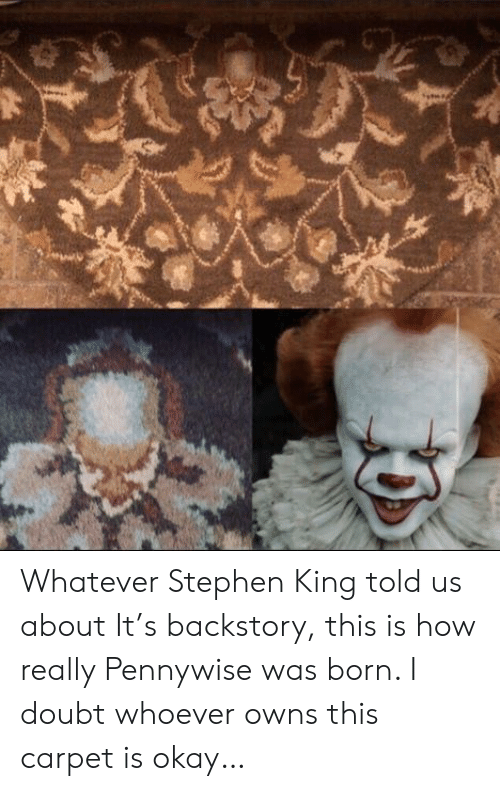Stephen King: Whatever Stephen King told us about It's backstory, this is how really Pennywise was born. I doubt whoever owns this carpet is okay…