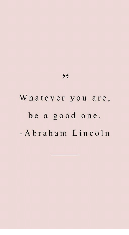 Abraham Lincoln, Abraham, and Good: Whatever you are,  be a good one  Abraham Lincoln