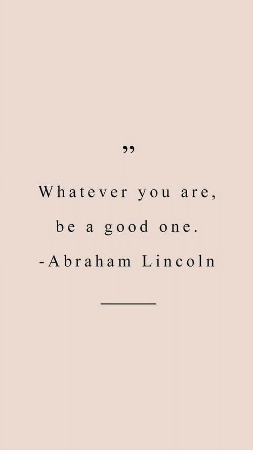 Abraham Lincoln, Abraham, and Good: Whatever you are,  be a good one  -Abraham Lincoln