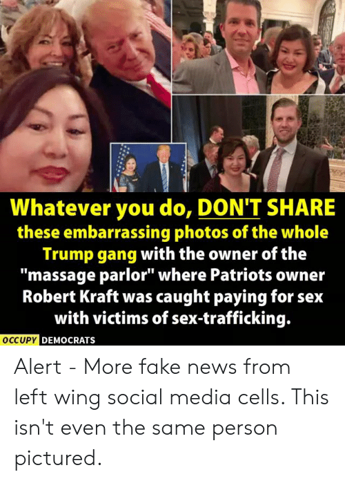 "Fake, Massage, and News: Whatever you do, DON'T SHARE  these embarrassing photos of the whole  Trump gang with the owner of the  ""massage parlor"" where Patriots owner  Robert Kraft was caught paying for seix  with victims of sex-trafficking.  OCCUPYC  DEMOCRATS Alert - More fake news from left wing social media cells. This isn't even the same person pictured."