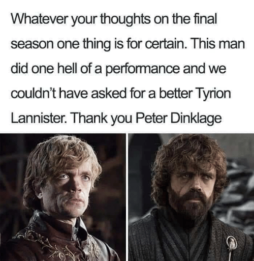 Hell Of A: Whatever your thoughts on the final  season one thing is for certain. This man  did one hell of a performance and we  couldn't have asked for a better Tyrion  Lannister. Thank you Peter Dinklage