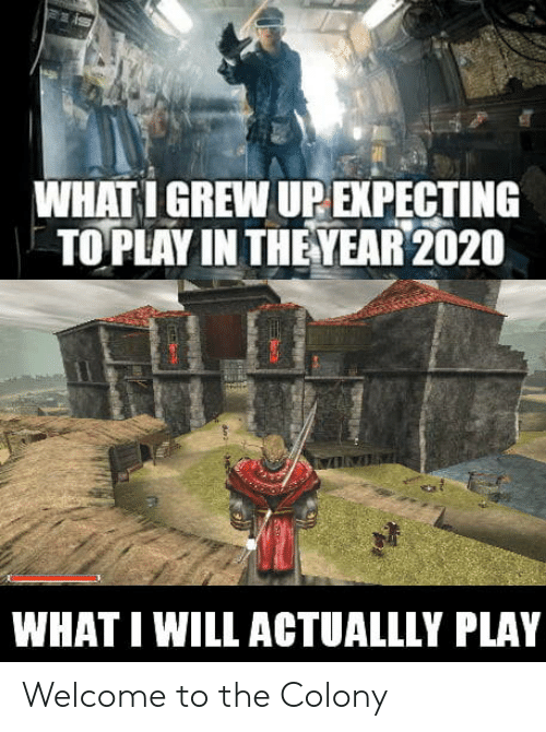 Colony: WHATI GREW UP EXPECTING  TO PLAY IN THEYEAR 2020  WHAT I WILL ACTUALLLY PLAY Welcome to the Colony