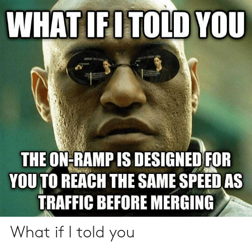 Traffic, Speed, and Reach: WHATIFITOLD YOU  THE ON-RAMP IS DESIGNEDFOR  YOU TO REACH THE SAME SPEED AS  TRAFFIC BEFORE MERGING What if I told you