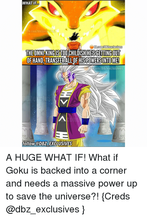 power ups: WHATIFO  FB Com/DBZexclusives  FB.com/DBZexclusives  THE OMNl KING ST00  DISH HES GETTING OUT  OF HAND, TRANSFER  ALLOF HISPOWERSINTOME!  ERCOm/DB exclusives  follow @DBZ EXCLUSIVES A HUGE WHAT IF! What if Goku is backed into a corner and needs a massive power up to save the universe?! {Creds @dbz_exclusives }
