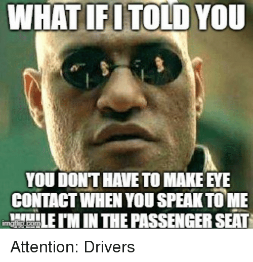 tome: WHATIFUTOLD YOU  YOU DONT HAVE TO MAKE EYE  CONTAGT WHEN YOU SPEAK TOME  M IN THE PASSENGER SEAT Attention: Drivers