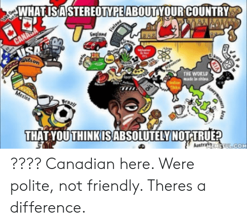 Saed: WHATISAS  TEREOTYPEABOUTYOUR COUNTRY  England  SA  THE WORLD  made in shins  Bra  THAT YOUTHINKIS ABSOLUTELY  Austra  COM ???? Canadian here. Were polite, not friendly. Theres a difference.