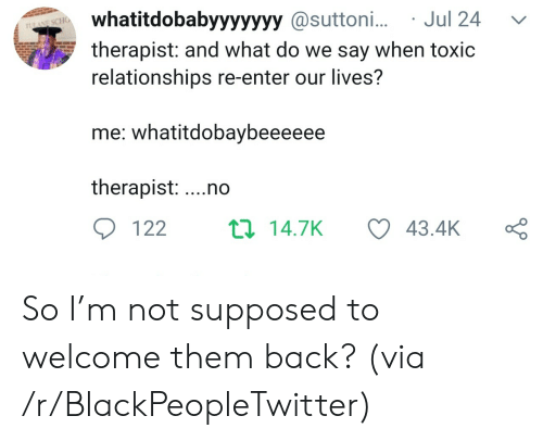 Blackpeopletwitter, Relationships, and Back: whatitdobabyyyyyyy @suttoni...Jul 24  therapist: and what do we say when toxic  relationships re-enter our lives?  1LANE SCHO  me: whatitdobaybeeeeee  therapist: ...no  ti 14.7K  122  43.4K So I'm not supposed to welcome them back? (via /r/BlackPeopleTwitter)