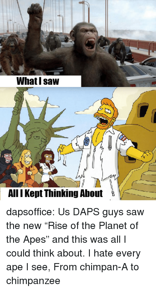 """Whatl: Whatl saw  AllI Kept Thinking Ahout dapsoffice:  Us DAPS guys saw the new """"Rise of the Planet of the Apes"""" and this was all I could think about.  I hate every ape I see, From chimpan-A to chimpanzee"""