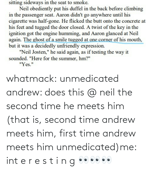 Second: whatmack:  unmedicated andrew: does this @ neil the second time he meets him (that is, second time andrew meets him, first time andrew meets him unmedicated)me: int e r e s t i n g 👀👀👀