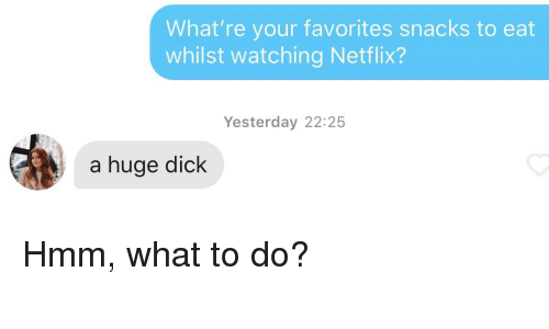 Netflix, Dick, and Huge: What're your favorites snacks to eat  whilst watching Netflix?  Yesterday 22:25  a huge dick Hmm, what to do?